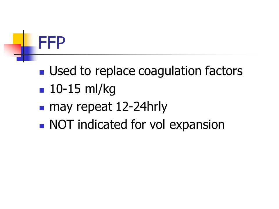 FFP Used to replace coagulation factors 10-15 ml/kg may repeat 12-24hrly NOT indicated for vol expansion