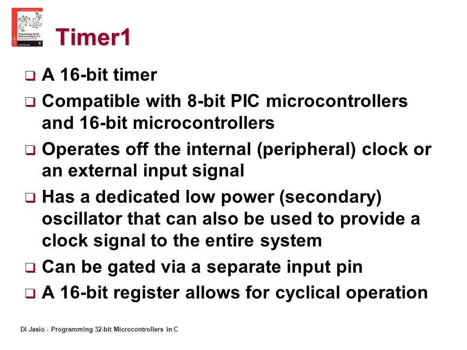 Timer1 A 16-bit timer Compatible with 8-bit PIC microcontrollers and 16-bit microcontrollers Operates off the internal (peripheral) clock or an external input signal Has a dedicated low power (secondary) oscillator that can also be used to provide a clock signal to the entire system Can be gated via a separate input pin A 16-bit register allows for cyclical operation
