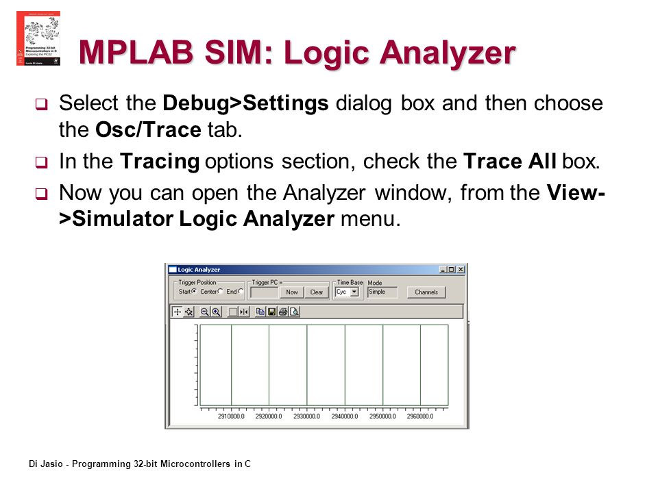 Di Jasio - Programming 32-bit Microcontrollers in C MPLAB SIM: Logic Analyzer Select the Debug>Settings dialog box and then choose the Osc/Trace tab.