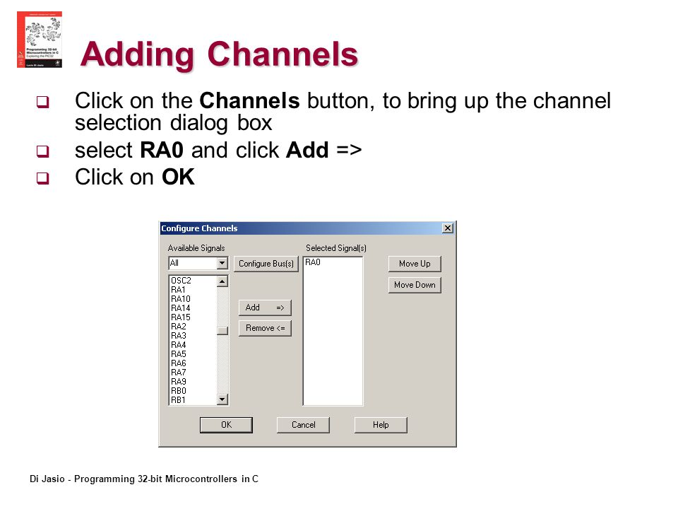 Di Jasio - Programming 32-bit Microcontrollers in C Adding Channels Click on the Channels button, to bring up the channel selection dialog box select RA0 and click Add => Click on OK