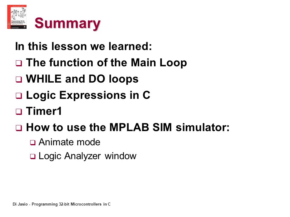 Summary In this lesson we learned: The function of the Main Loop WHILE and DO loops Logic Expressions in C Timer1 How to use the MPLAB SIM simulator: Animate mode Logic Analyzer window