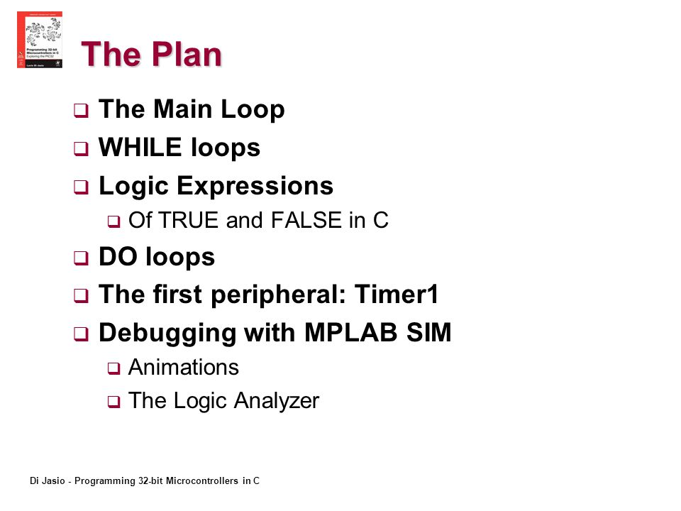 Di Jasio - Programming 32-bit Microcontrollers in C The Plan The Main Loop WHILE loops Logic Expressions Of TRUE and FALSE in C DO loops The first peripheral: Timer1 Debugging with MPLAB SIM Animations The Logic Analyzer