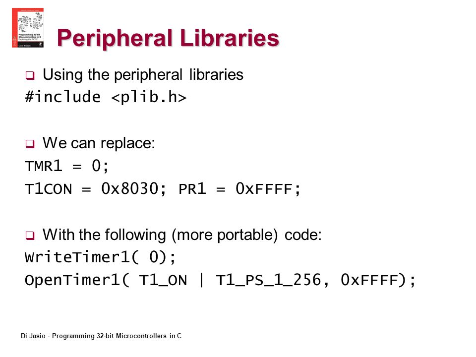 Di Jasio - Programming 32-bit Microcontrollers in C Peripheral Libraries Using the peripheral libraries #include We can replace: TMR1 = 0; T1CON = 0x8030; PR1 = 0xFFFF; With the following (more portable) code: WriteTimer1( 0); OpenTimer1( T1_ON | T1_PS_1_256, 0xFFFF);