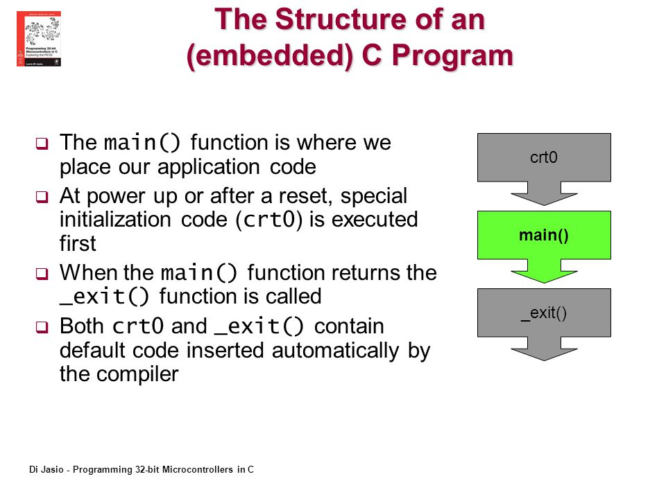 Di Jasio - Programming 32-bit Microcontrollers in C The Structure of an (embedded) C Program The main() function is where we place our application code At power up or after a reset, special initialization code ( crt0 ) is executed first When the main() function returns the _exit() function is called Both crt0 and _exit() contain default code inserted automatically by the compiler crt0 main() _exit()