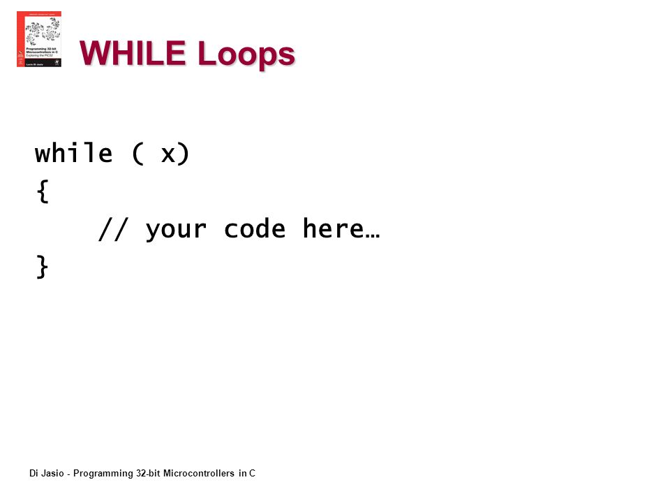 Di Jasio - Programming 32-bit Microcontrollers in C WHILE Loops while ( x) { // your code here… }