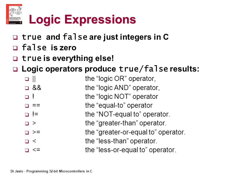 Di Jasio - Programming 32-bit Microcontrollers in C Logic Expressions true and false are just integers in C false is zero true is everything else.