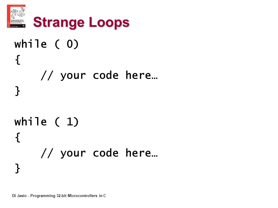Di Jasio - Programming 32-bit Microcontrollers in C Strange Loops while ( 0) { // your code here… } while ( 1) { // your code here… }