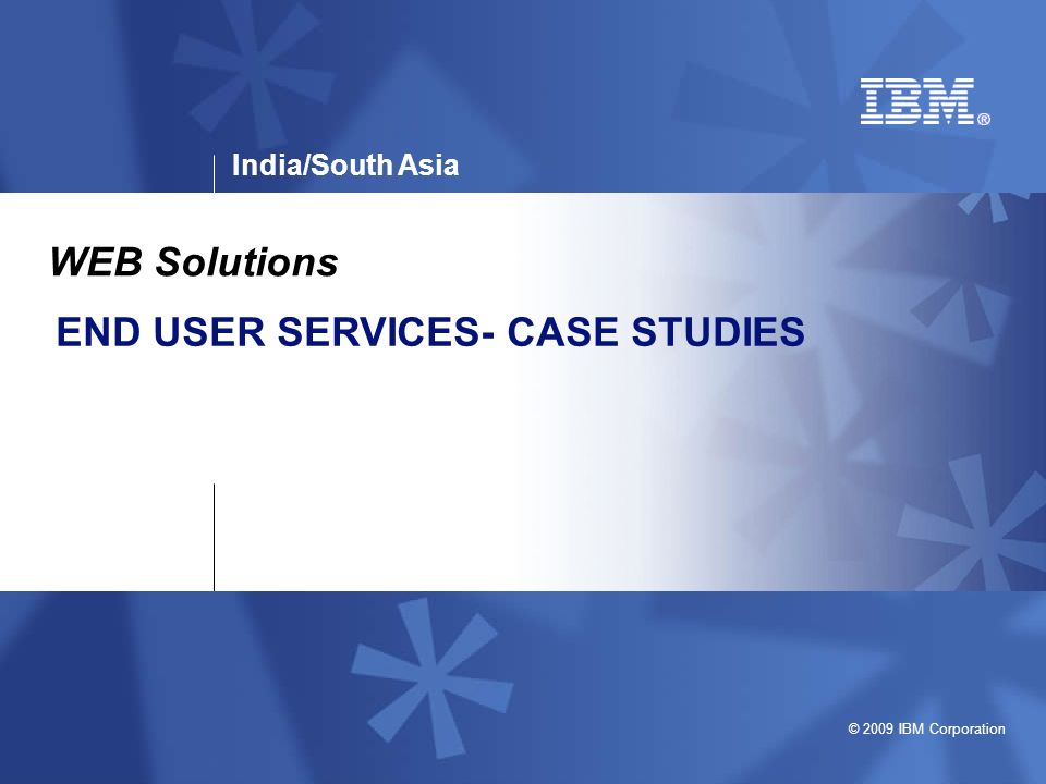 India/South Asia © 2009 IBM Corporation END USER SERVICES- CASE STUDIES WEB Solutions