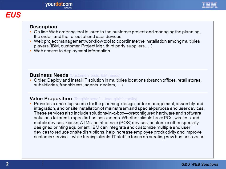 2 GMU WEB Solutions Description On line Web ordering tool tailored to the customer project and managing the planning, the order, and the rollout of end user devices Web project management workflow tool to coordinate the installation among multiples players (IBM, customer, Project Mgr, third party suppliers, …) Web access to deployment information Business Needs (Customer needs, IBM needs) Order, Deploy and Install IT solution in multiples locations (branch offices, retail stores, subsidiaries, franchisees, agents, dealers, …) Value Proposition (Tangible benefits, intangible benefits) Provides a one-stop source for the planning, design, order management, assembly and integration, and onsite installation of mainstream and special-purpose end user devices.