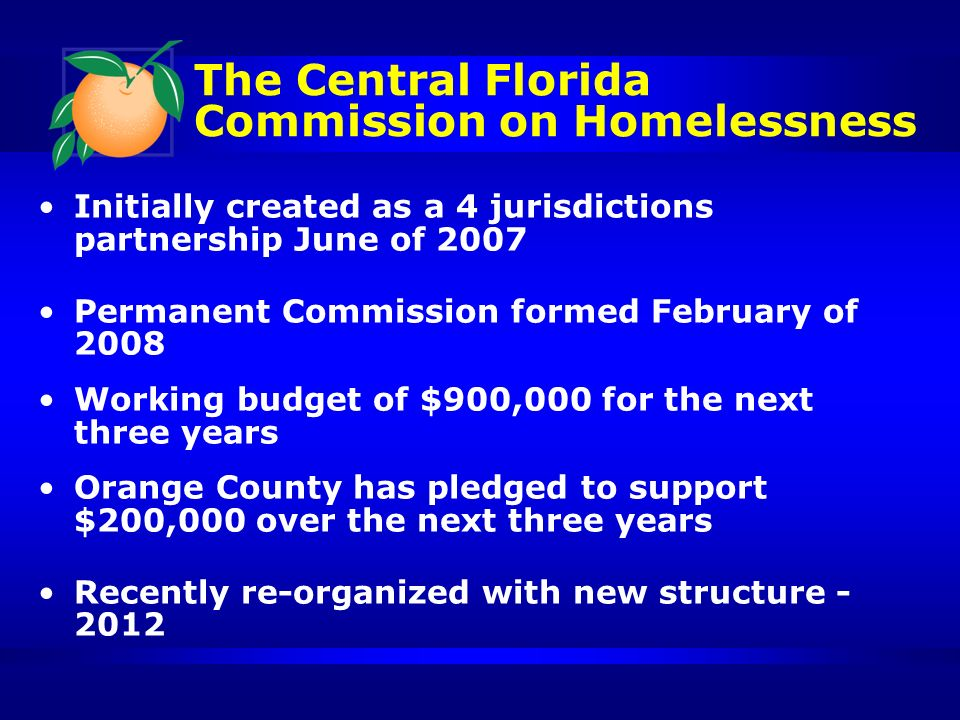 The Central Florida Commission on Homelessness Initially created as a 4 jurisdictions partnership June of 2007 Permanent Commission formed February of 2008 Working budget of $900,000 for the next three years Orange County has pledged to support $200,000 over the next three years Recently re-organized with new structure - 2012