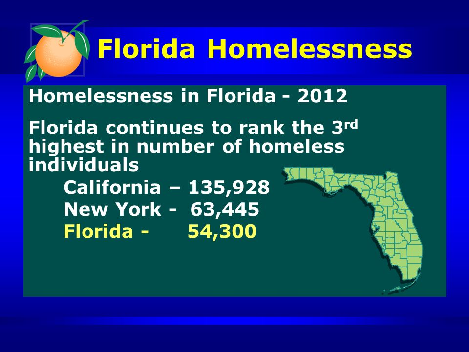 Florida Homelessness Homelessness in Florida - 2012 Florida continues to rank the 3 rd highest in number of homeless individuals California – 135,928 New York - 63,445 Florida - 54,300