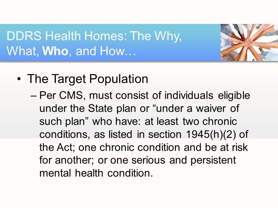 The Target Population –Per CMS, must consist of individuals eligible under the State plan or under a waiver of such plan who have: at least two chronic conditions, as listed in section 1945(h)(2) of the Act; one chronic condition and be at risk for another; or one serious and persistent mental health condition.