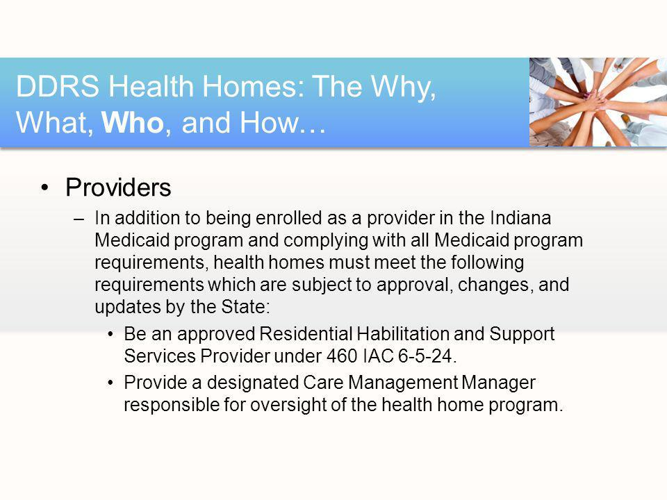 Providers –In addition to being enrolled as a provider in the Indiana Medicaid program and complying with all Medicaid program requirements, health homes must meet the following requirements which are subject to approval, changes, and updates by the State: Be an approved Residential Habilitation and Support Services Provider under 460 IAC