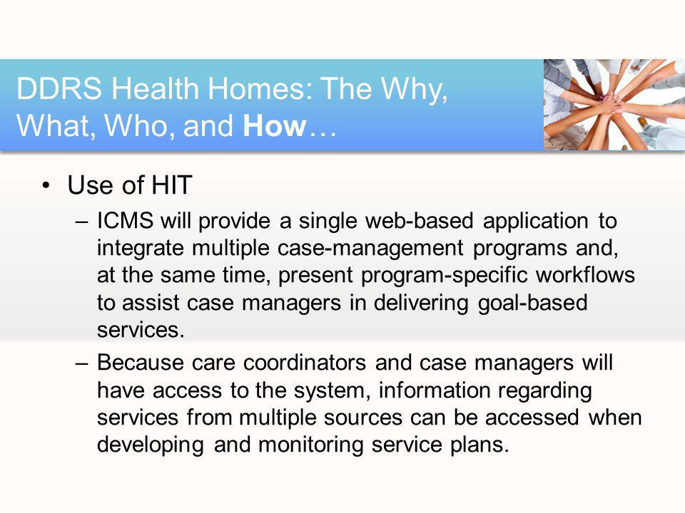 Use of HIT –ICMS will provide a single web-based application to integrate multiple case-management programs and, at the same time, present program-specific workflows to assist case managers in delivering goal-based services.