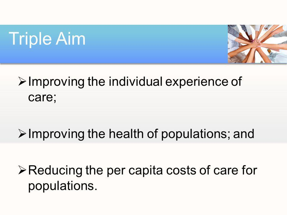 Improving the individual experience of care; Improving the health of populations; and Reducing the per capita costs of care for populations.
