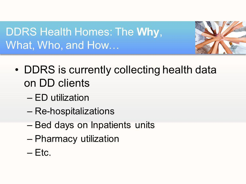 DDRS is currently collecting health data on DD clients –ED utilization –Re-hospitalizations –Bed days on Inpatients units –Pharmacy utilization –Etc.