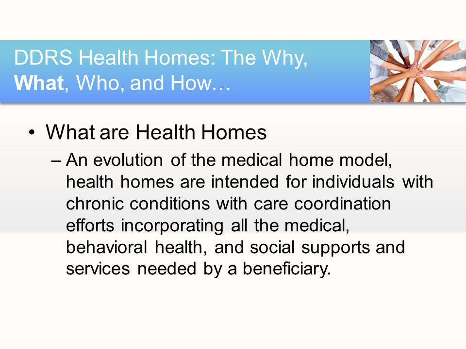 What are Health Homes –An evolution of the medical home model, health homes are intended for individuals with chronic conditions with care coordination efforts incorporating all the medical, behavioral health, and social supports and services needed by a beneficiary.