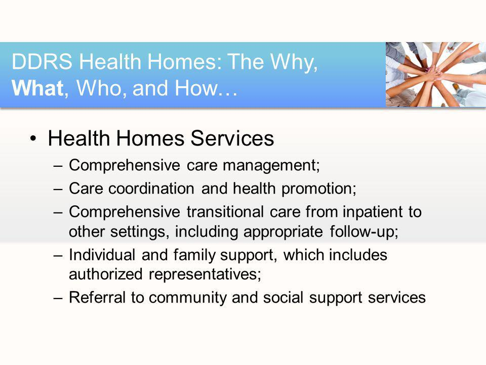 Health Homes Services –Comprehensive care management; –Care coordination and health promotion; –Comprehensive transitional care from inpatient to other settings, including appropriate follow-up; –Individual and family support, which includes authorized representatives; –Referral to community and social support services DDRS Health Homes: The Why, What, Who, and How…