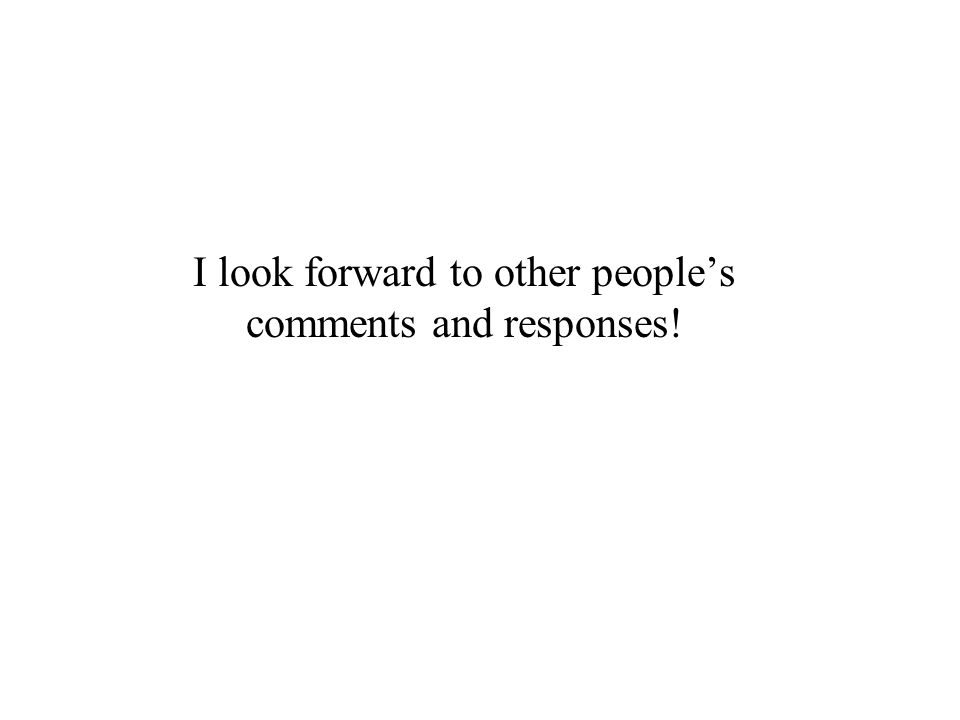 I look forward to other peoples comments and responses!