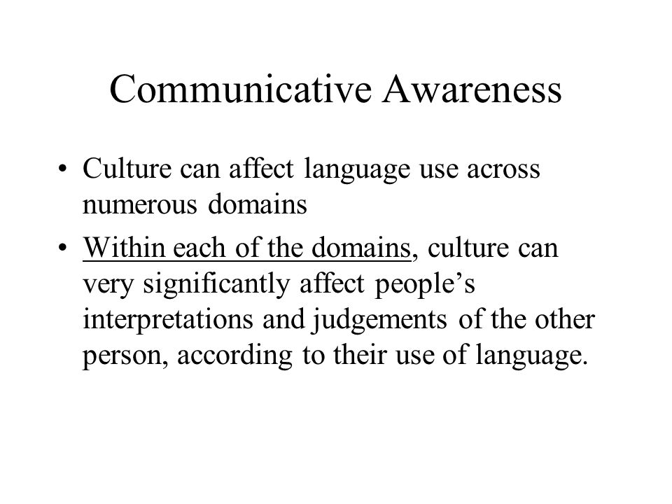 Communicative Awareness Culture can affect language use across numerous domains Within each of the domains, culture can very significantly affect peoples interpretations and judgements of the other person, according to their use of language.