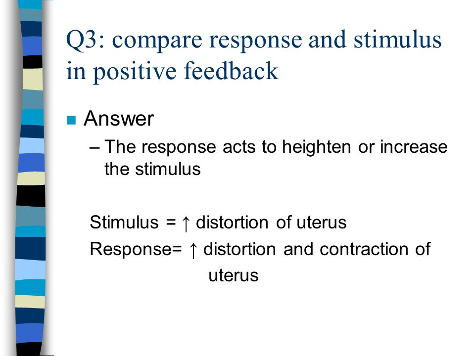 Q3: compare response and stimulus in positive feedback n Answer –The response acts to heighten or increase the stimulus Stimulus = distortion of uterus Response= distortion and contraction of uterus