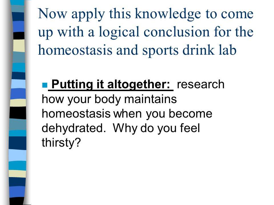 Now apply this knowledge to come up with a logical conclusion for the homeostasis and sports drink lab n Putting it altogether: research how your body maintains homeostasis when you become dehydrated.