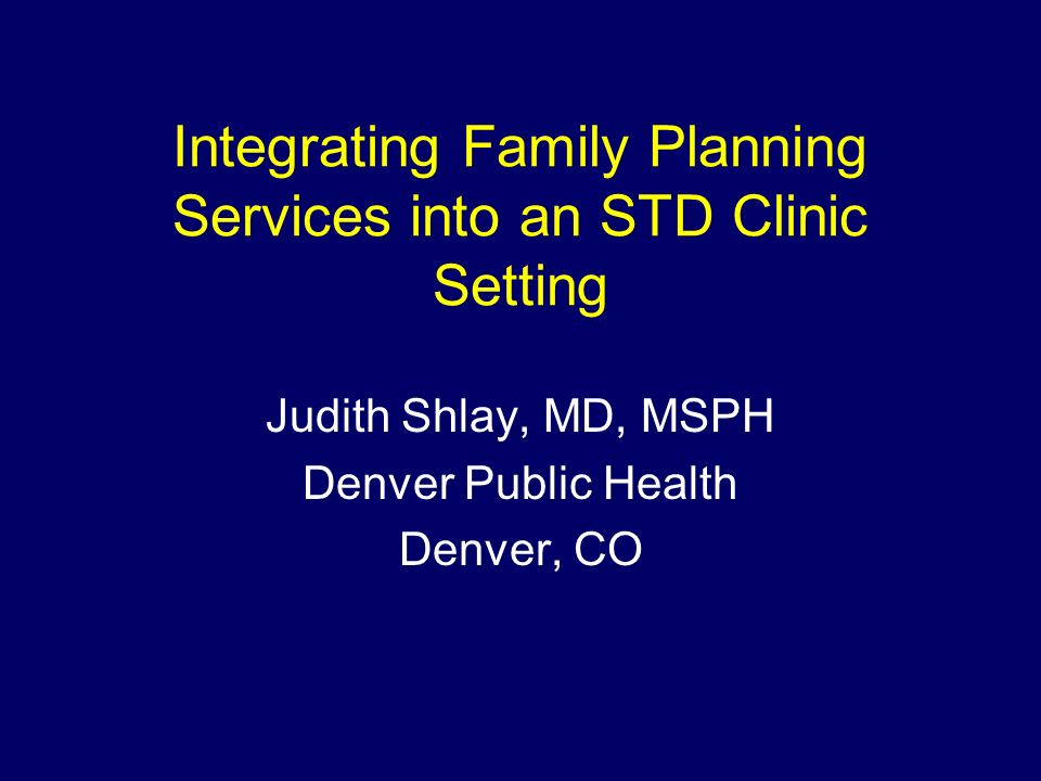 Integrating Family Planning Services into an STD Clinic Setting Judith Shlay, MD, MSPH Denver Public Health Denver, CO
