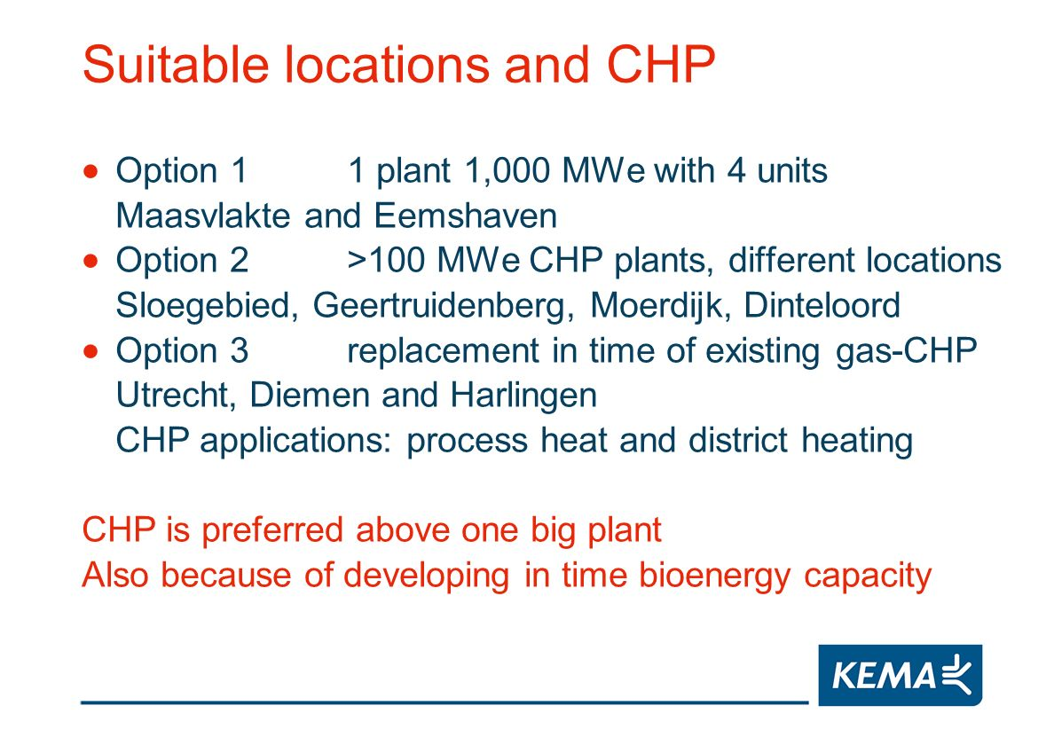 Suitable locations and CHP Option 11 plant 1,000 MWe with 4 units Maasvlakte and Eemshaven Option 2>100 MWe CHP plants, different locations Sloegebied, Geertruidenberg, Moerdijk, Dinteloord Option 3replacement in time of existing gas-CHP Utrecht, Diemen and Harlingen CHP applications: process heat and district heating CHP is preferred above one big plant Also because of developing in time bioenergy capacity