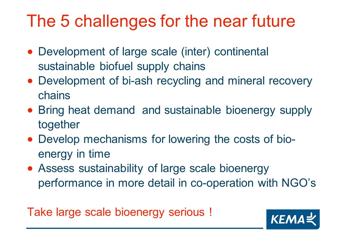 The 5 challenges for the near future Development of large scale (inter) continental sustainable biofuel supply chains Development of bi-ash recycling and mineral recovery chains Bring heat demand and sustainable bioenergy supply together Develop mechanisms for lowering the costs of bio- energy in time Assess sustainability of large scale bioenergy performance in more detail in co-operation with NGOs Take large scale bioenergy serious !