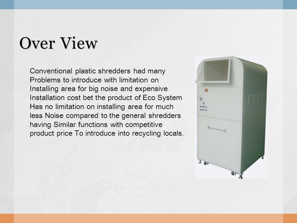 Over View Conventional plastic shredders had many Problems to introduce with limitation on Installing area for big noise and expensive Installation cost bet the product of Eco System Has no limitation on installing area for much less Noise compared to the general shredders having Similar functions with competitive product price To introduce into recycling locals.