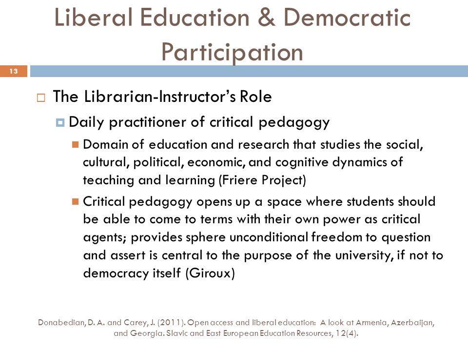 The Librarian-Instructors Role Daily practitioner of critical pedagogy Domain of education and research that studies the social, cultural, political, economic, and cognitive dynamics of teaching and learning (Friere Project) Critical pedagogy opens up a space where students should be able to come to terms with their own power as critical agents; provides sphere unconditional freedom to question and assert is central to the purpose of the university, if not to democracy itself (Giroux) Donabedian, D.
