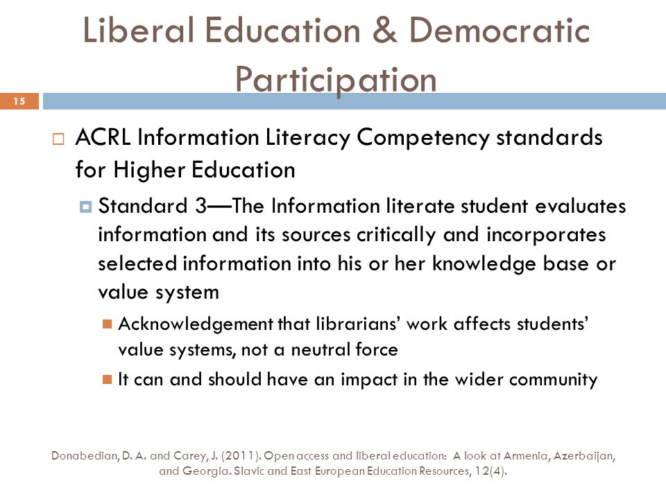 Liberal Education & Democratic Participation ACRL Information Literacy Competency standards for Higher Education Standard 3The Information literate student evaluates information and its sources critically and incorporates selected information into his or her knowledge base or value system Acknowledgement that librarians work affects students value systems, not a neutral force It can and should have an impact in the wider community Donabedian, D.