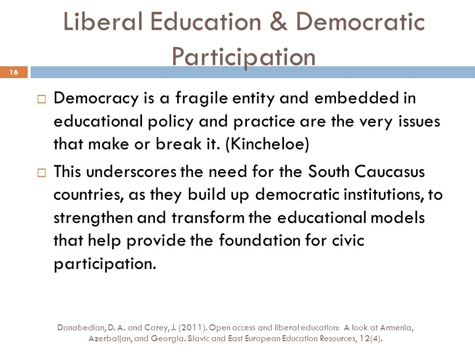 Liberal Education & Democratic Participation Democracy is a fragile entity and embedded in educational policy and practice are the very issues that make or break it.