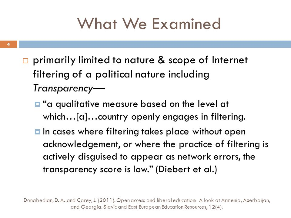 What We Examined primarily limited to nature & scope of Internet filtering of a political nature including Transparency a qualitative measure based on the level at which…[a]…country openly engages in filtering.