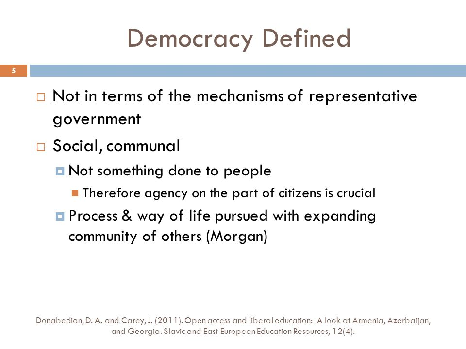 Democracy Defined Not in terms of the mechanisms of representative government Social, communal Not something done to people Therefore agency on the part of citizens is crucial Process & way of life pursued with expanding community of others (Morgan) Donabedian, D.