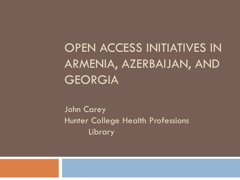 OPEN ACCESS INITIATIVES IN ARMENIA, AZERBAIJAN, AND GEORGIA John Carey Hunter College Health Professions Library