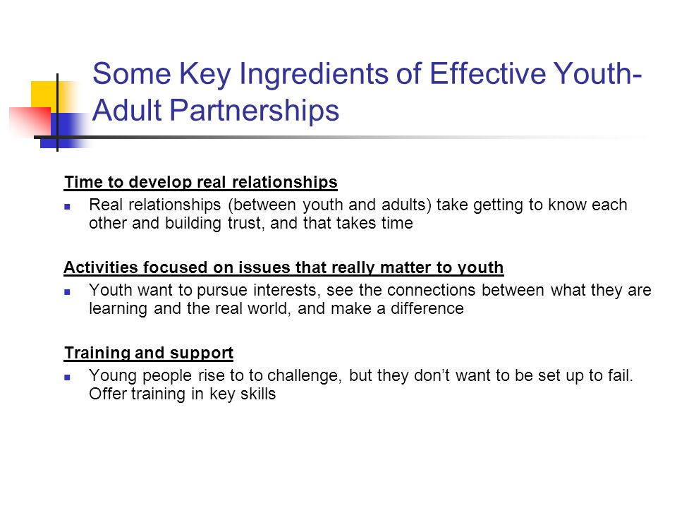 Some Key Ingredients of Effective Youth- Adult Partnerships Time to develop real relationships Real relationships (between youth and adults) take getting to know each other and building trust, and that takes time Activities focused on issues that really matter to youth Youth want to pursue interests, see the connections between what they are learning and the real world, and make a difference Training and support Young people rise to to challenge, but they dont want to be set up to fail.