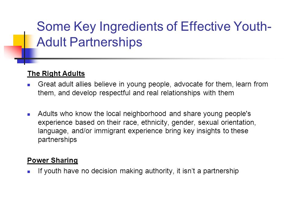 Some Key Ingredients of Effective Youth- Adult Partnerships The Right Adults Great adult allies believe in young people, advocate for them, learn from them, and develop respectful and real relationships with them Adults who know the local neighborhood and share young people s experience based on their race, ethnicity, gender, sexual orientation, language, and/or immigrant experience bring key insights to these partnerships Power Sharing If youth have no decision making authority, it isnt a partnership