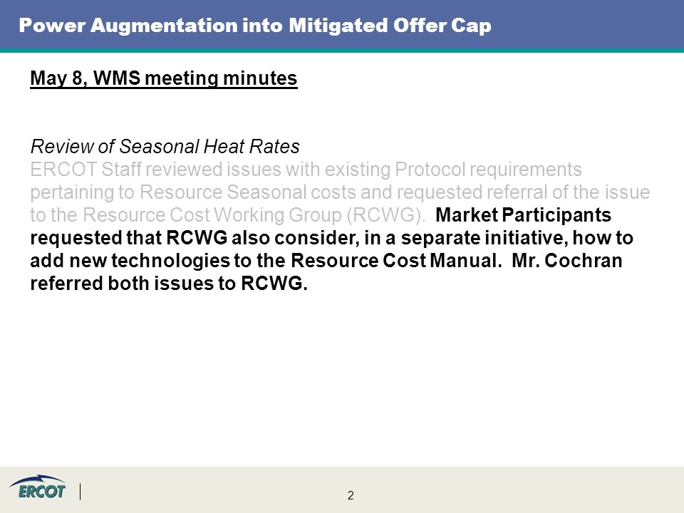 2 Power Augmentation into Mitigated Offer Cap May 8, WMS meeting minutes Review of Seasonal Heat Rates ERCOT Staff reviewed issues with existing Protocol requirements pertaining to Resource Seasonal costs and requested referral of the issue to the Resource Cost Working Group (RCWG).