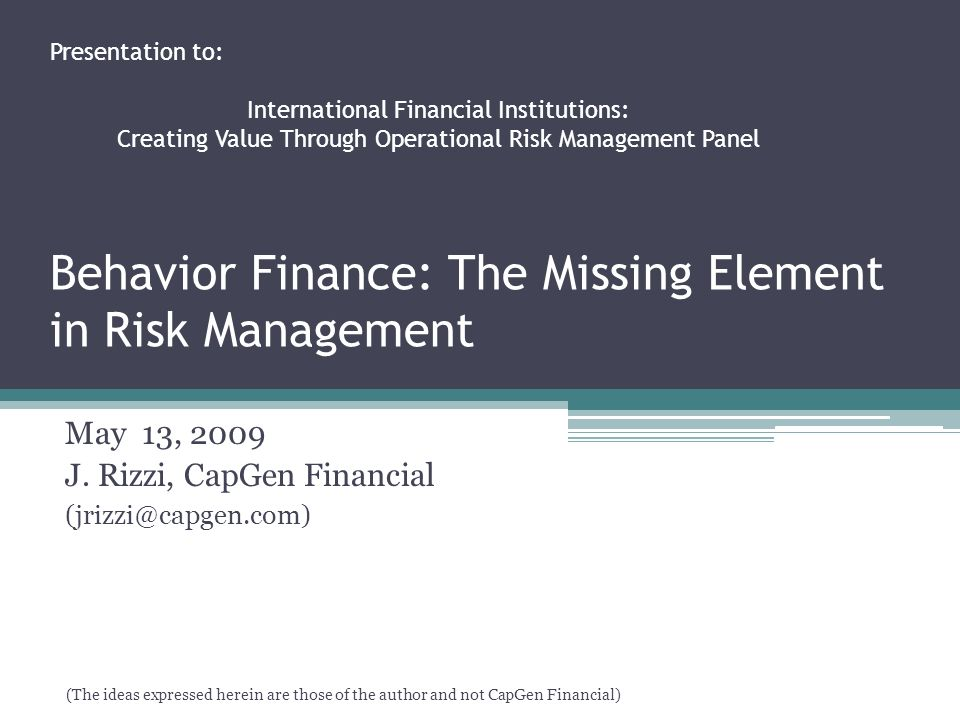 Behavior Finance: The Missing Element in Risk Management May 13, 2009 J.