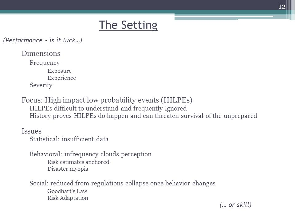 The Setting Dimensions Frequency Exposure Experience Severity Focus: High impact low probability events (HILPEs) HILPEs difficult to understand and frequently ignored History proves HILPEs do happen and can threaten survival of the unprepared Issues Statistical: insufficient data Behavioral: infrequency clouds perception Risk estimates anchored Disaster myopia Social: reduced from regulations collapse once behavior changes Goodharts Law Risk Adaptation ( Performance – is it luck…) (… or skill) 12