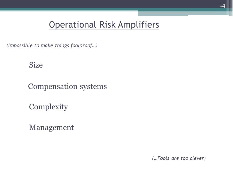 Operational Risk Amplifiers Size Compensation systems Complexity Management (Impossible to make things foolproof…) (…Fools are too clever) 14