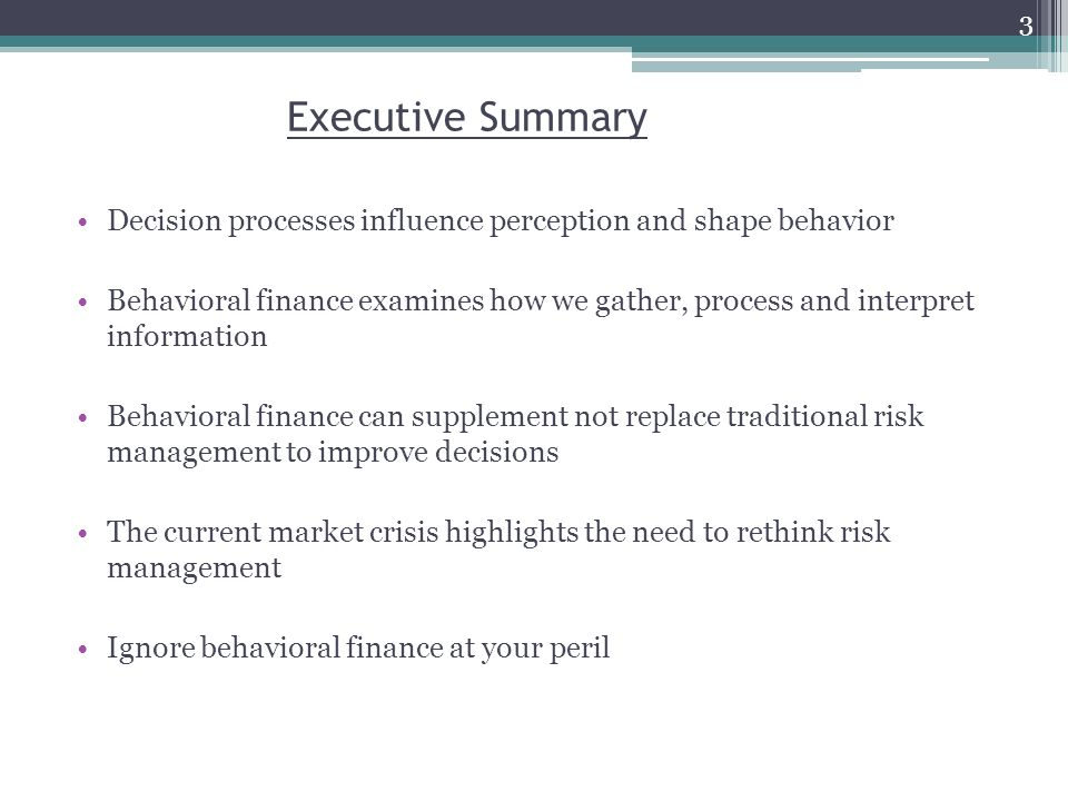 Executive Summary Decision processes influence perception and shape behavior Behavioral finance examines how we gather, process and interpret information Behavioral finance can supplement not replace traditional risk management to improve decisions The current market crisis highlights the need to rethink risk management Ignore behavioral finance at your peril 3