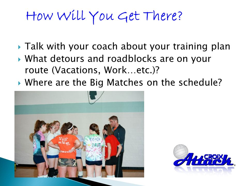 Talk with your coach about your training plan What detours and roadblocks are on your route (Vacations, Work…etc.).