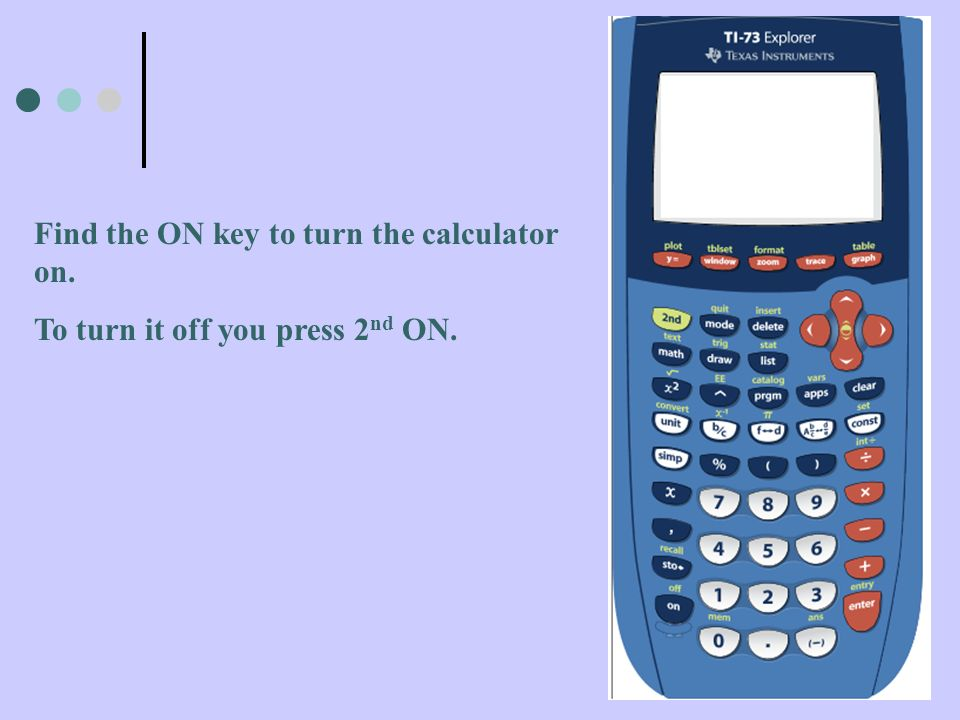 Find the ON key to turn the calculator on. To turn it off you press 2 nd ON.