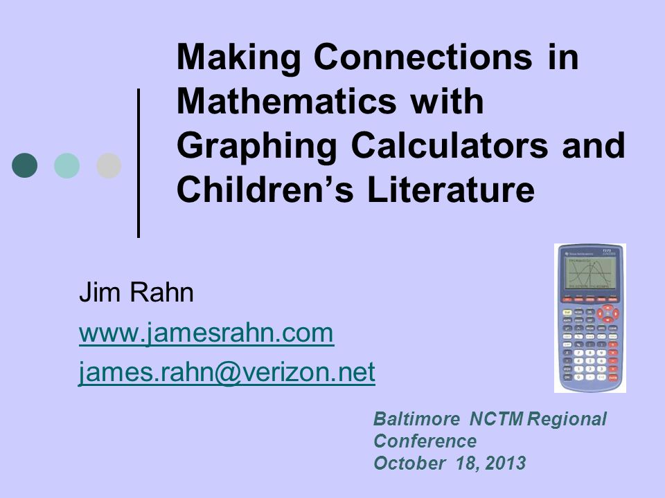 Making Connections in Mathematics with Graphing Calculators and Childrens Literature Jim Rahn www.jamesrahn.com james.rahn@verizon.net Baltimore NCTM Regional Conference October 18, 2013
