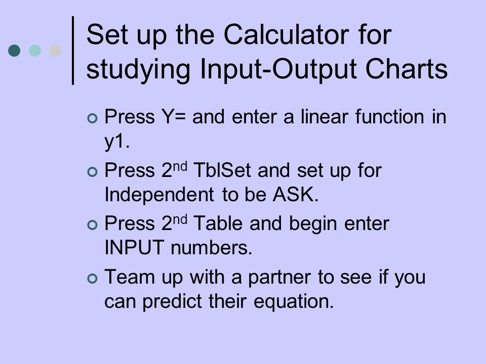 Set up the Calculator for studying Input-Output Charts Press Y= and enter a linear function in y1.