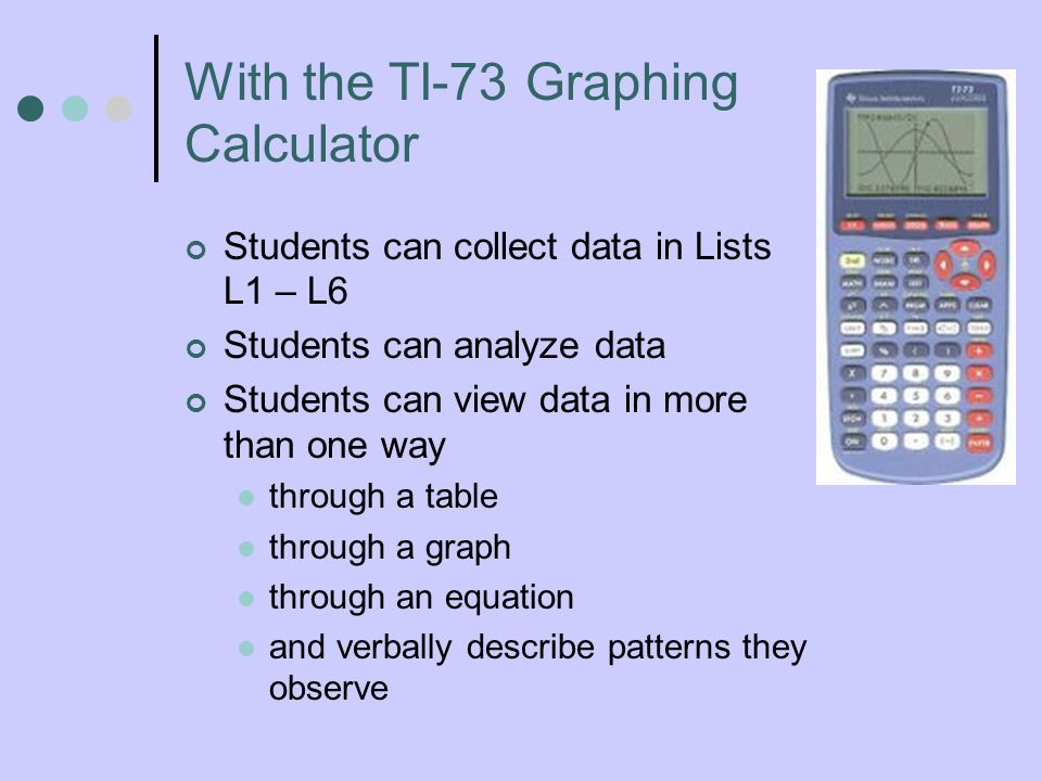 Students can collect data in Lists L1 – L6 Students can analyze data Students can view data in more than one way through a table through a graph through an equation and verbally describe patterns they observe With the TI-73 Graphing Calculator