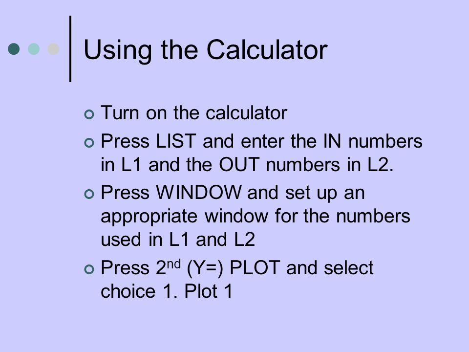 Using the Calculator Turn on the calculator Press LIST and enter the IN numbers in L1 and the OUT numbers in L2.
