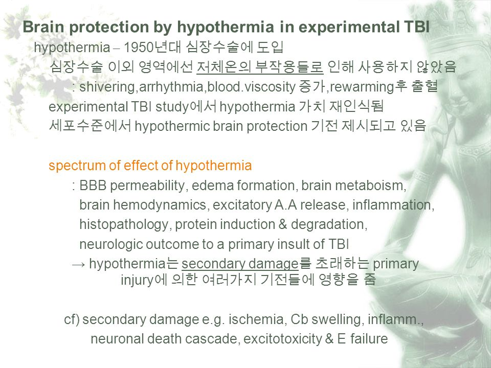 Brain protection by hypothermia in experimental TBI hypothermia – 1950 : shivering,arrhythmia,blood.viscosity,rewarming experimental TBI study hypothermia hypothermic brain protection spectrum of effect of hypothermia : BBB permeability, edema formation, brain metaboism, brain hemodynamics, excitatory A.A release, inflammation, histopathology, protein induction & degradation, neurologic outcome to a primary insult of TBI hypothermia secondary damage primary injury cf) secondary damage e.g.